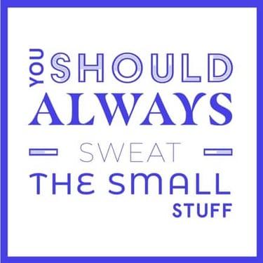 Sweat the small stuff quote