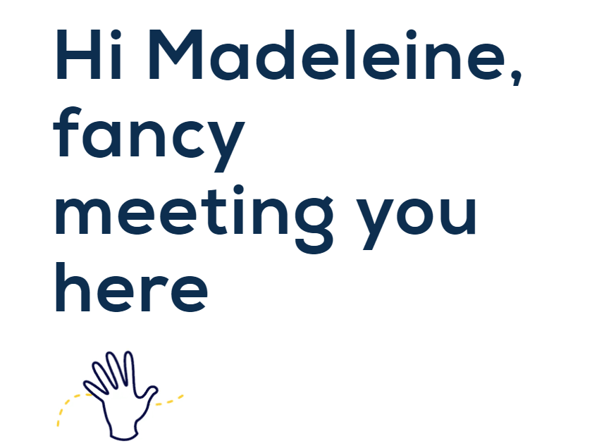 improve contact page design - personalisation 'Hi Madeleine, fancy meeting you here'